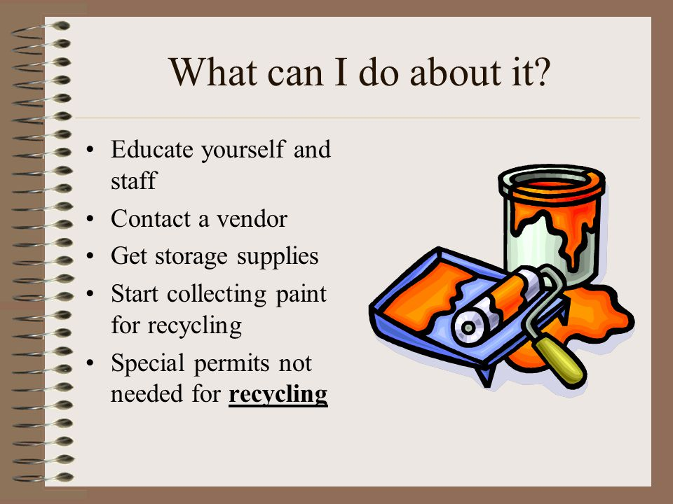 What can I do about it? Educate yourself and staff Contact a vendor Get storage supplies Start collecting paint for recycling Special permits not need