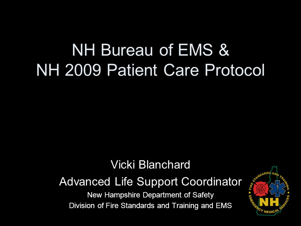 NH Bureau of EMS & NH 2009 Patient Care Protocol Vicki Blanchard Advanced Life Support Coordinator New Hampshire Department of Safety Division of Fire