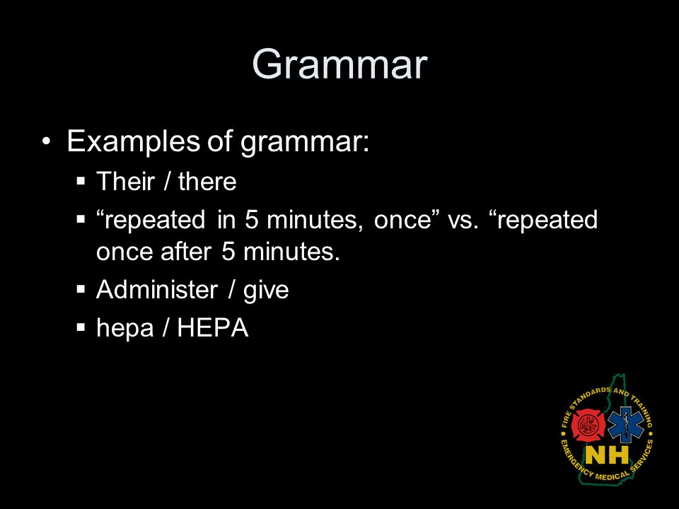 "Grammar Examples of grammar:  Their / there  ""repeated in 5 minutes, once"" vs. ""repeated once after 5 minutes.  Administer / give  hepa / HEPA"