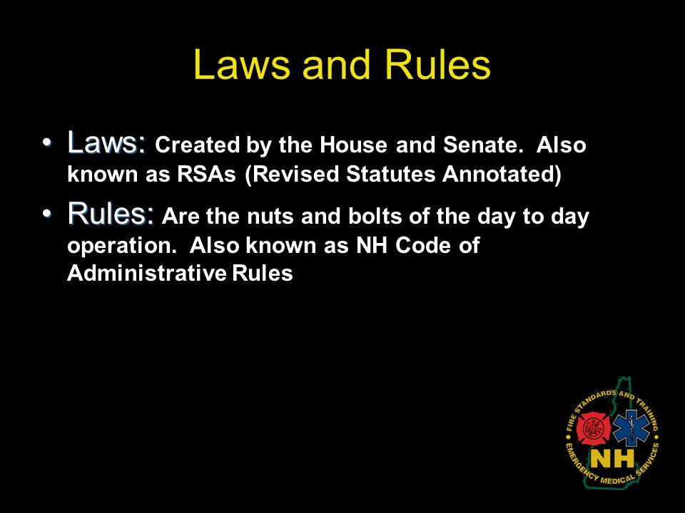 Laws and Rules Laws:Laws: Created by the House and Senate. Also known as RSAs (Revised Statutes Annotated) Rules:Rules: Are the nuts and bolts of the