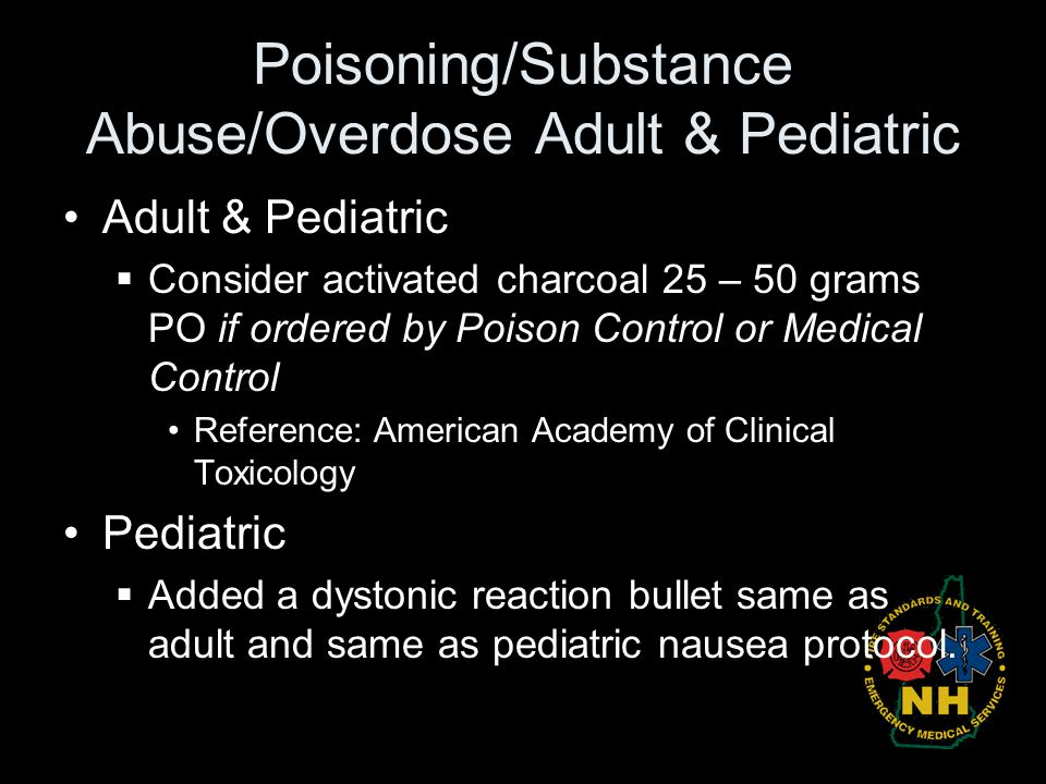 Poisoning/Substance Abuse/Overdose Adult & Pediatric Adult & Pediatric  Consider activated charcoal 25 – 50 grams PO if ordered by Poison Control or
