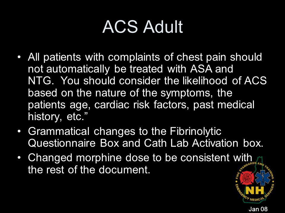 ACS Adult All patients with complaints of chest pain should not automatically be treated with ASA and NTG. You should consider the likelihood of ACS b