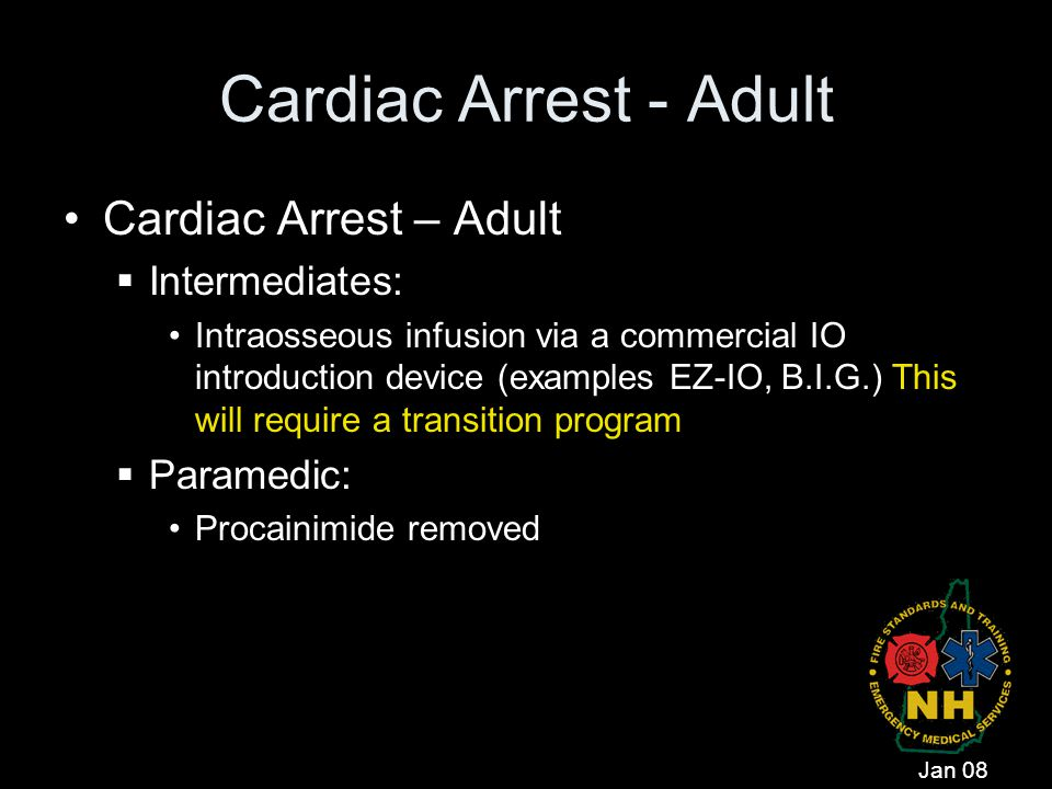 Cardiac Arrest - Adult Cardiac Arrest – Adult  Intermediates: Intraosseous infusion via a commercial IO introduction device (examples EZ-IO, B.I.G.)