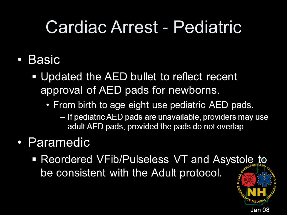 Cardiac Arrest - Pediatric Basic  Updated the AED bullet to reflect recent approval of AED pads for newborns. From birth to age eight use pediatric A