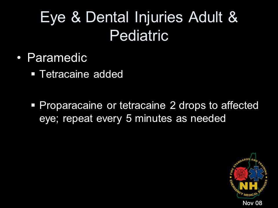 Eye & Dental Injuries Adult & Pediatric Paramedic  Tetracaine added  Proparacaine or tetracaine 2 drops to affected eye; repeat every 5 minutes as n