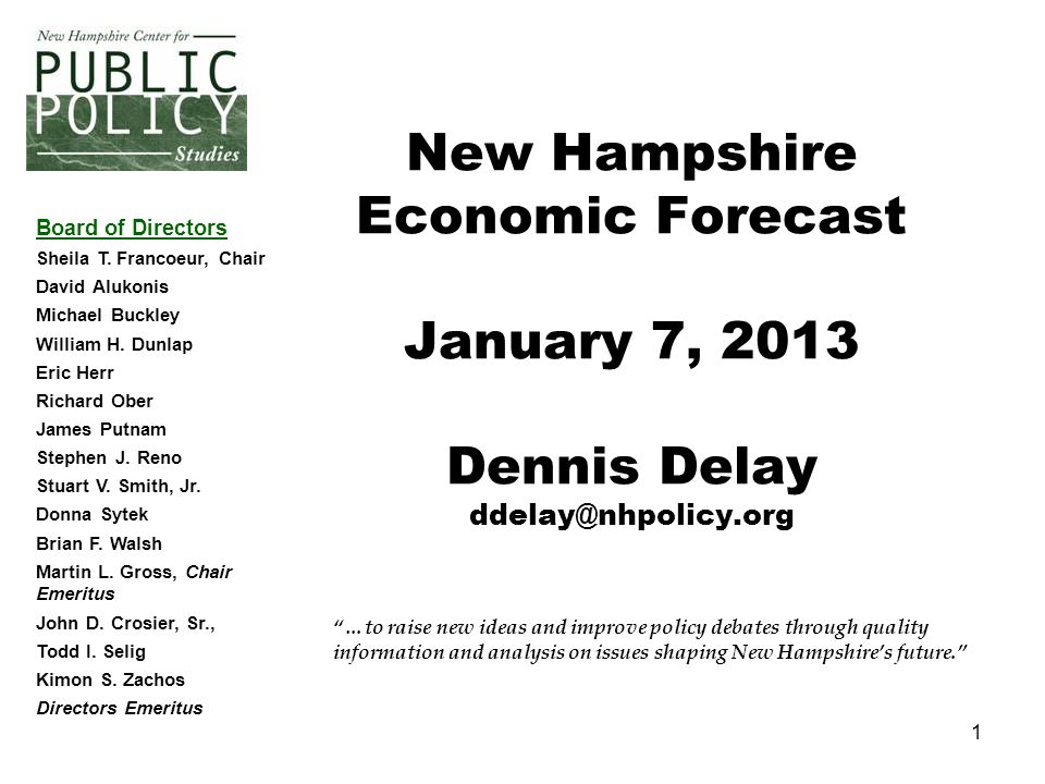 1 …to raise new ideas and improve policy debates through quality information and analysis on issues shaping New Hampshire's future. New Hampshire Economic Forecast January 7, 2013 Dennis Delay Board of Directors Sheila T.