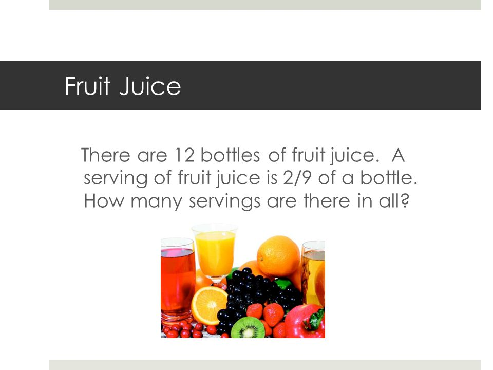 Fruit Juice There are 12 bottles of fruit juice. A serving of fruit juice is 2/9 of a bottle.