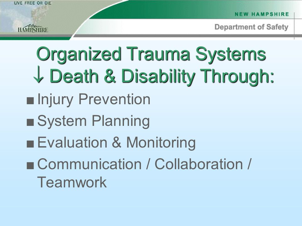 Organized Trauma Systems  Death & Disability Through: ■Injury Prevention ■System Planning ■Evaluation & Monitoring ■Communication / Collaboration / Teamwork