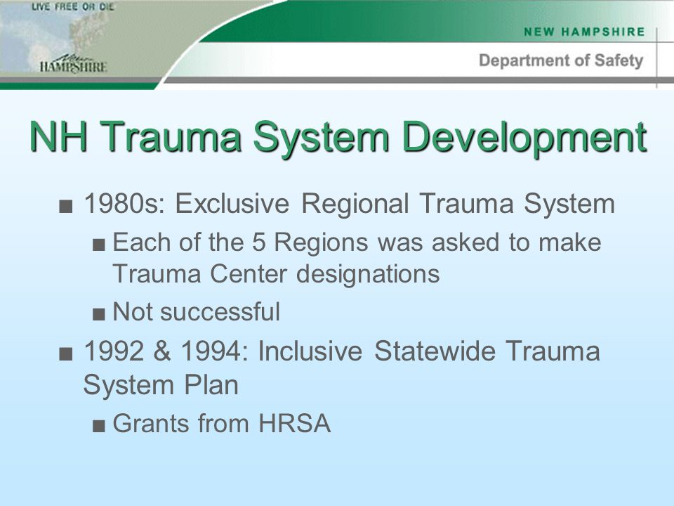 NH Trauma System Development ■1980s: Exclusive Regional Trauma System ■Each of the 5 Regions was asked to make Trauma Center designations ■Not successful ■1992 & 1994: Inclusive Statewide Trauma System Plan ■Grants from HRSA