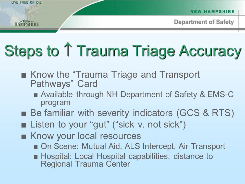 Steps to  Trauma Triage Accuracy ■Know the Trauma Triage and Transport Pathways Card ■Available through NH Department of Safety & EMS-C program ■Be familiar with severity indicators (GCS & RTS) ■Listen to your gut ( sick v.