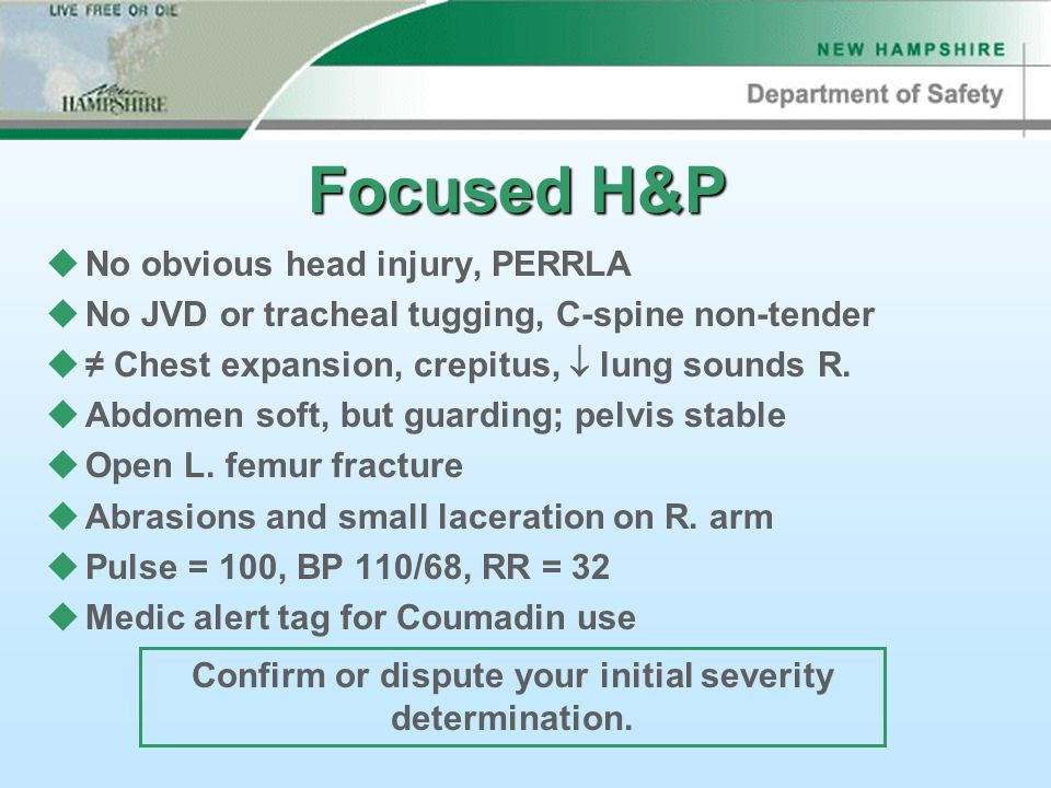 Focused H&P uNo obvious head injury, PERRLA uNo JVD or tracheal tugging, C-spine non-tender u≠ Chest expansion, crepitus,  lung sounds R.