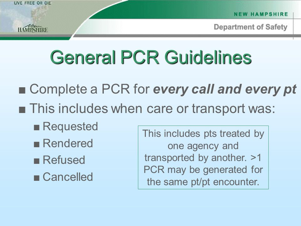 General PCR Guidelines ■Complete a PCR for every call and every pt ■This includes when care or transport was: ■Requested ■Rendered ■Refused ■Cancelled This includes pts treated by one agency and transported by another.