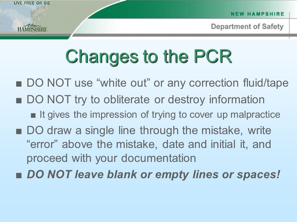 Changes to the PCR ■DO NOT use white out or any correction fluid/tape ■DO NOT try to obliterate or destroy information ■It gives the impression of trying to cover up malpractice ■DO draw a single line through the mistake, write error above the mistake, date and initial it, and proceed with your documentation ■DO NOT leave blank or empty lines or spaces!