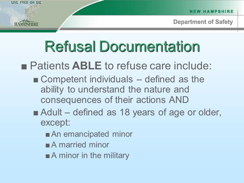 Refusal Documentation ■Patients ABLE to refuse care include: ■Competent individuals – defined as the ability to understand the nature and consequences of their actions AND ■Adult – defined as 18 years of age or older, except: ■An emancipated minor ■A married minor ■A minor in the military