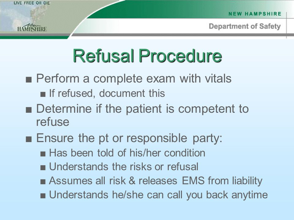 Refusal Procedure ■Perform a complete exam with vitals ■If refused, document this ■Determine if the patient is competent to refuse ■Ensure the pt or responsible party: ■Has been told of his/her condition ■Understands the risks or refusal ■Assumes all risk & releases EMS from liability ■Understands he/she can call you back anytime