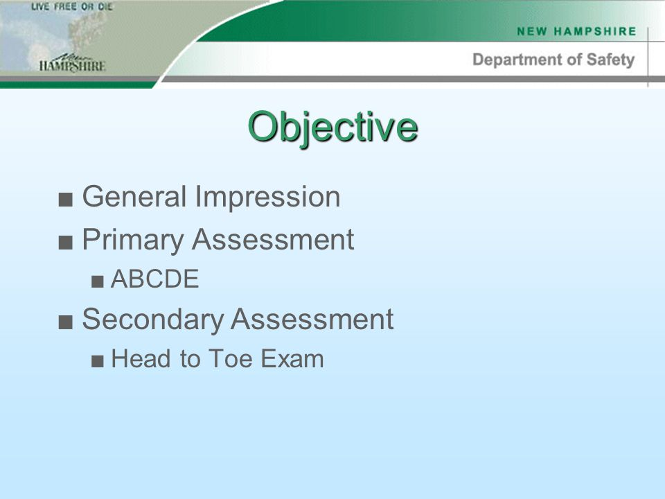 Objective ■General Impression ■Primary Assessment ■ABCDE ■Secondary Assessment ■Head to Toe Exam