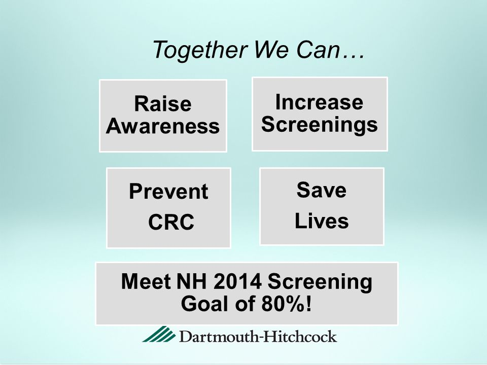 Together We Can… Raise Awareness Increase Screenings Prevent CRC Save Lives Meet NH 2014 Screening Goal of 80%!