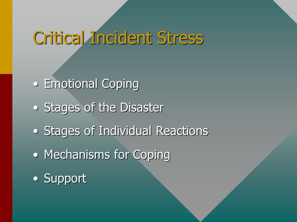 Critical Incident Stress Emotional CopingEmotional Coping Stages of the DisasterStages of the Disaster Stages of Individual ReactionsStages of Individual Reactions Mechanisms for CopingMechanisms for Coping SupportSupport