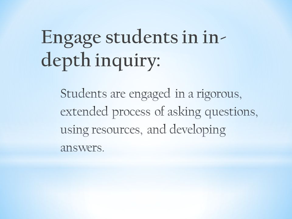 Engage students in in- depth inquiry: