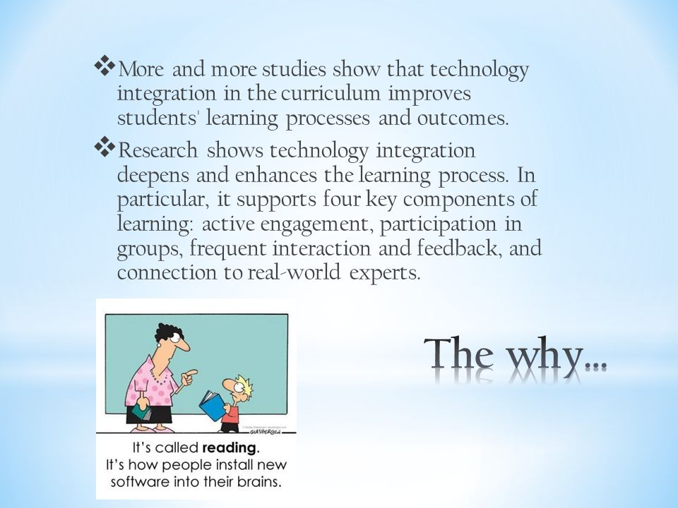  More and more studies show that technology integration in the curriculum improves students learning processes and outcomes.