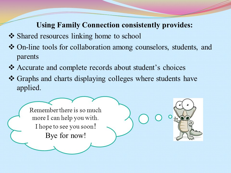 Using Family Connection consistently provides:  Shared resources linking home to school  On-line tools for collaboration among counselors, students, and parents  Accurate and complete records about student's choices  Graphs and charts displaying colleges where students have applied.