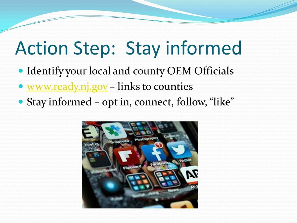 Action Step: Stay informed Identify your local and county OEM Officials www.ready.nj.gov – links to counties www.ready.nj.gov Stay informed – opt in, connect, follow, like