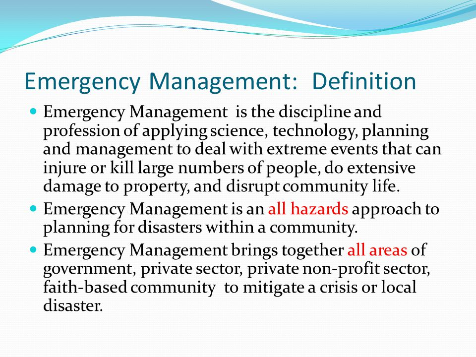 Emergency Management: Definition Emergency Management is the discipline and profession of applying science, technology, planning and management to deal with extreme events that can injure or kill large numbers of people, do extensive damage to property, and disrupt community life.