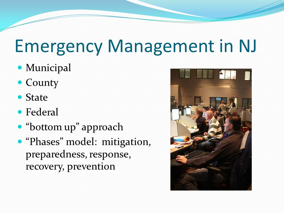 Emergency Management in NJ Municipal County State Federal bottom up approach Phases model: mitigation, preparedness, response, recovery, prevention