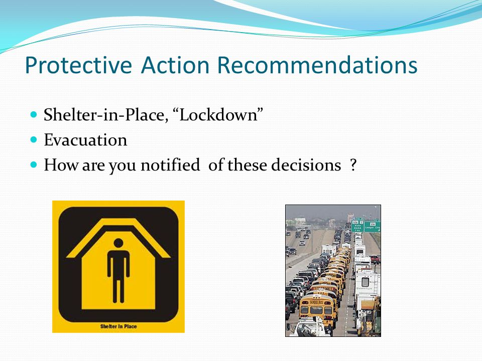 Protective Action Recommendations Shelter-in-Place, Lockdown Evacuation How are you notified of these decisions