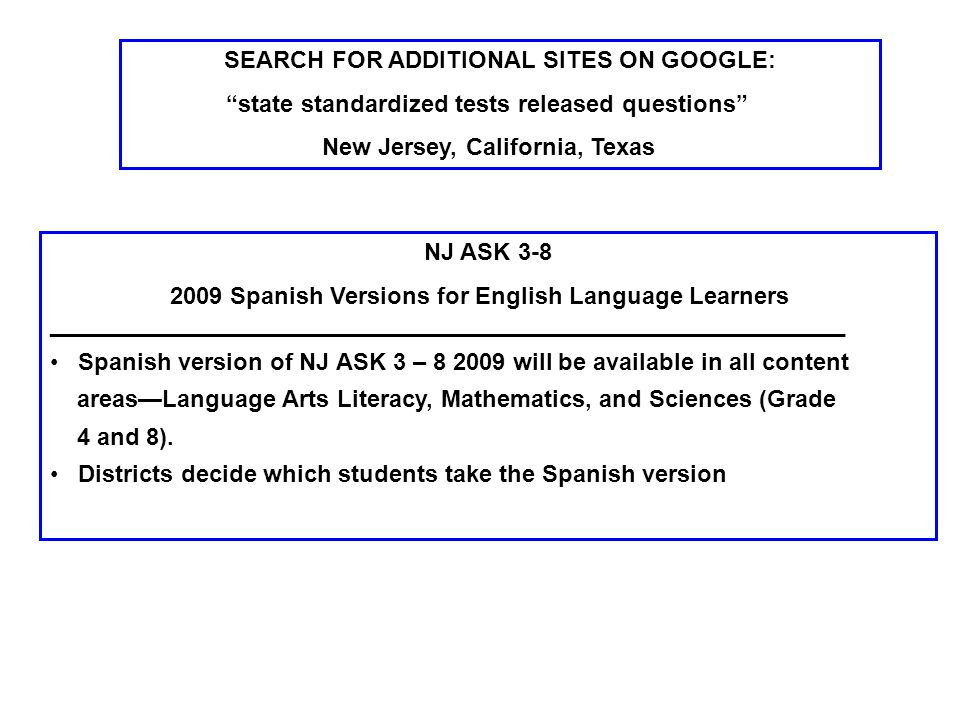 SEARCH FOR ADDITIONAL SITES ON GOOGLE: state standardized tests released questions New Jersey, California, Texas NJ ASK Spanish Versions for English Language Learners ____________________________________________________________ Spanish version of NJ ASK 3 – will be available in all content areas—Language Arts Literacy, Mathematics, and Sciences (Grade 4 and 8).