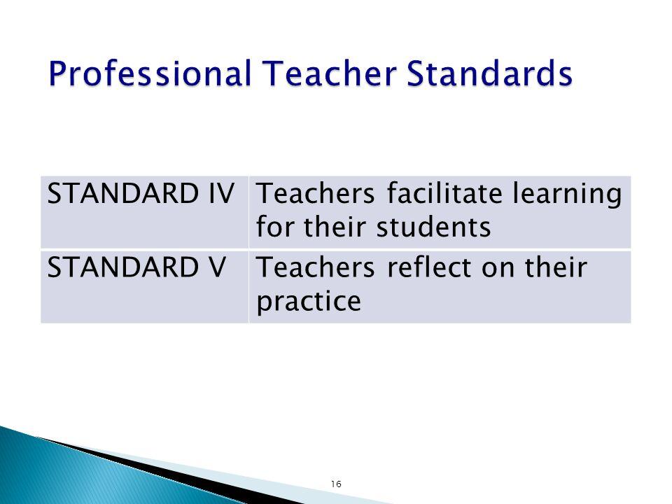 STANDARD IVTeachers facilitate learning for their students STANDARD VTeachers reflect on their practice 16
