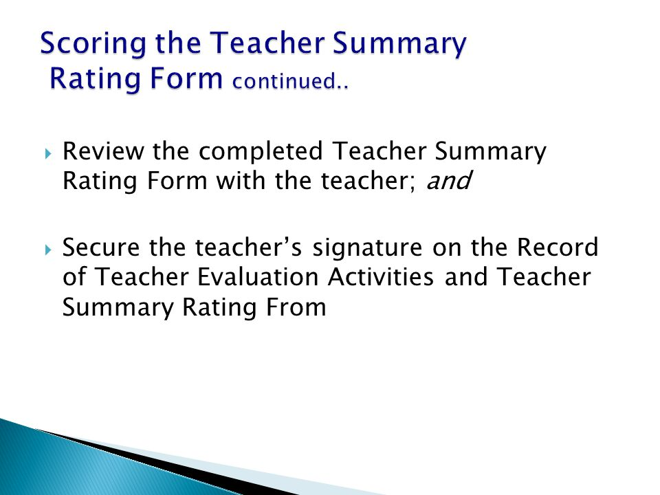  Review the completed Teacher Summary Rating Form with the teacher; and  Secure the teacher's signature on the Record of Teacher Evaluation Activities and Teacher Summary Rating From