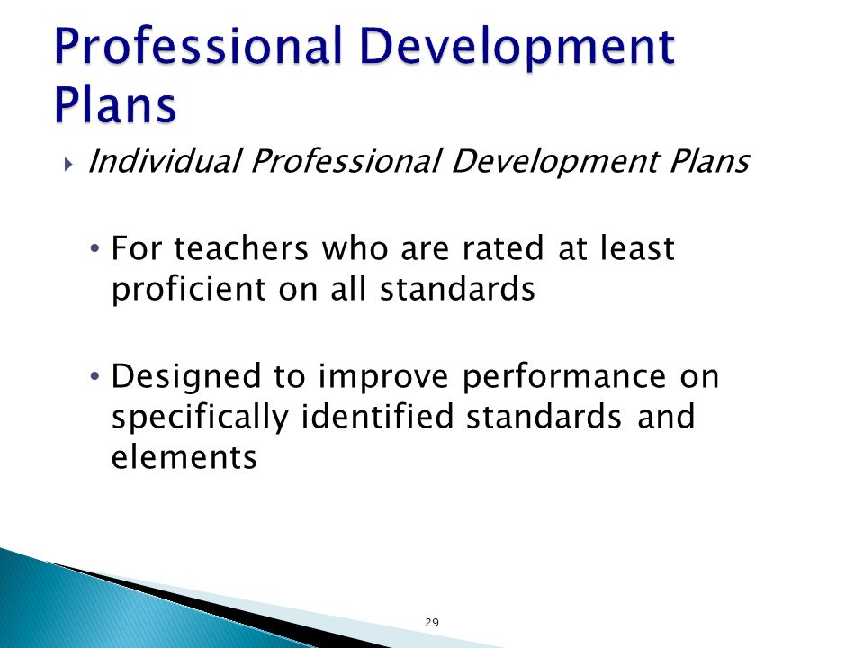  Individual Professional Development Plans For teachers who are rated at least proficient on all standards Designed to improve performance on specifically identified standards and elements 29