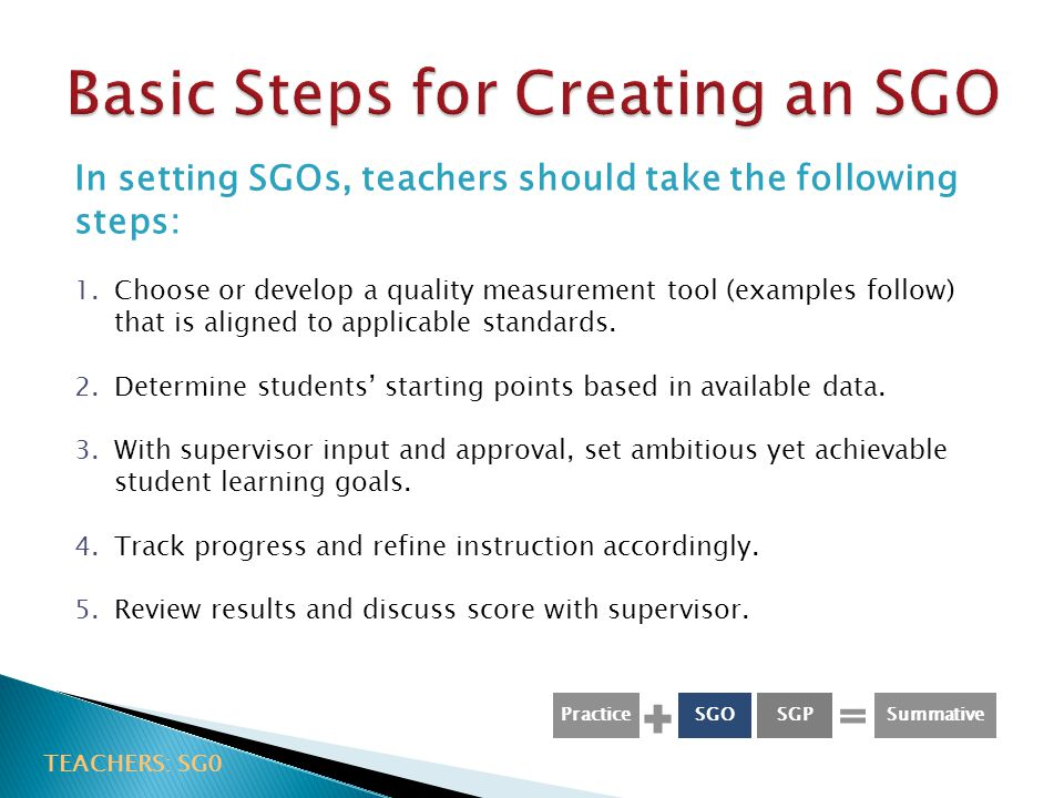 In setting SGOs, teachers should take the following steps: 1.Choose or develop a quality measurement tool (examples follow) that is aligned to applicable standards.