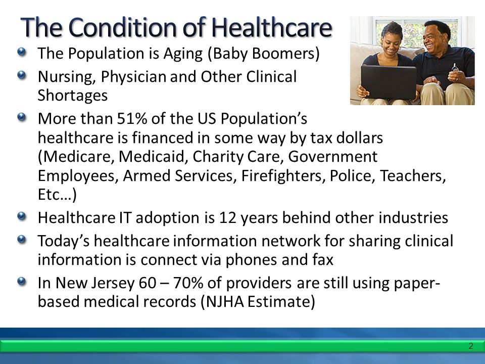2 The Population is Aging (Baby Boomers) Nursing, Physician and Other Clinical Shortages More than 51% of the US Population's healthcare is financed in some way by tax dollars (Medicare, Medicaid, Charity Care, Government Employees, Armed Services, Firefighters, Police, Teachers, Etc…) Healthcare IT adoption is 12 years behind other industries Today's healthcare information network for sharing clinical information is connect via phones and fax In New Jersey 60 – 70% of providers are still using paper- based medical records (NJHA Estimate)