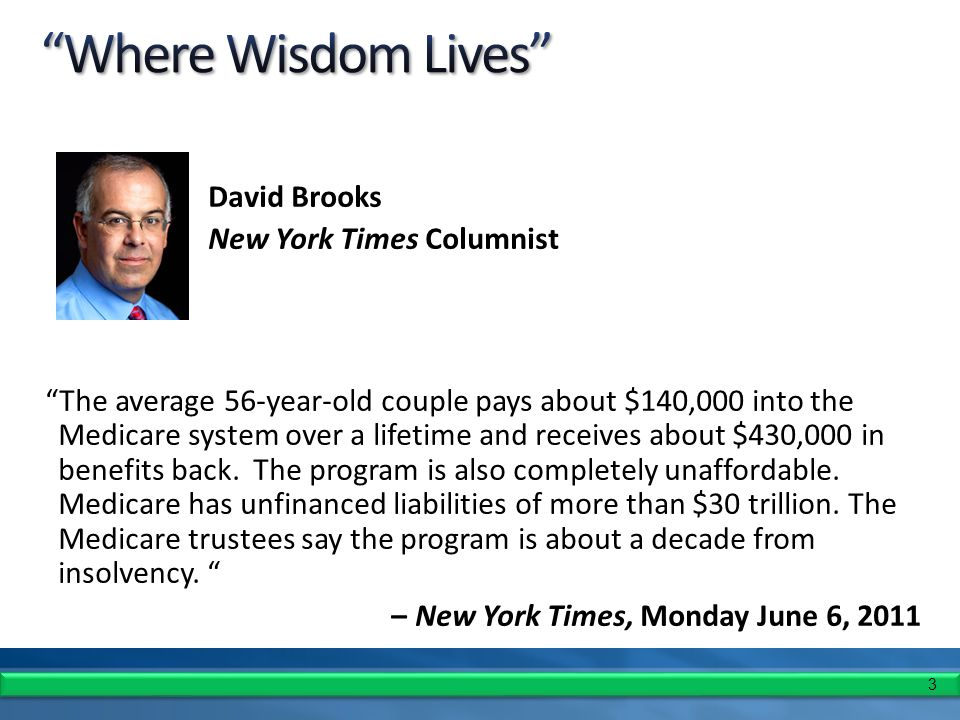 3 David Brooks New York Times Columnist The average 56-year-old couple pays about $140,000 into the Medicare system over a lifetime and receives about $430,000 in benefits back.