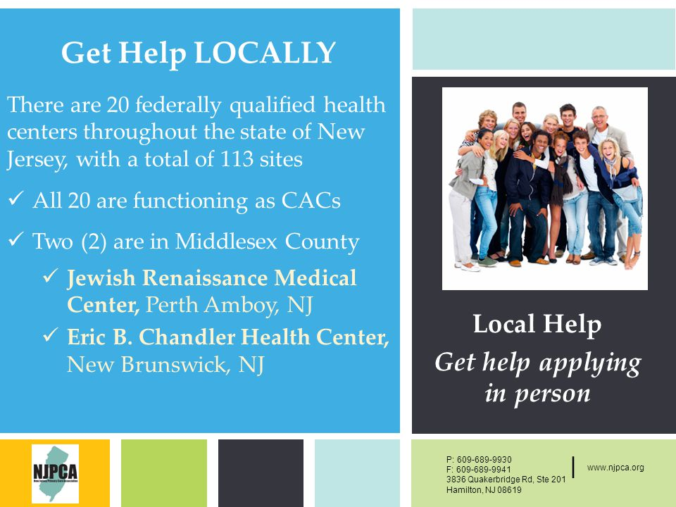 P: F: West Main Street, New York, NY | P: F: Quakerbridge Rd, Ste 201 Hamilton, NJ | Get Help LOCALLY Local Help Get help applying in person There are 20 federally qualified health centers throughout the state of New Jersey, with a total of 113 sites All 20 are functioning as CACs Two (2) are in Middlesex County Jewish Renaissance Medical Center, Perth Amboy, NJ Eric B.