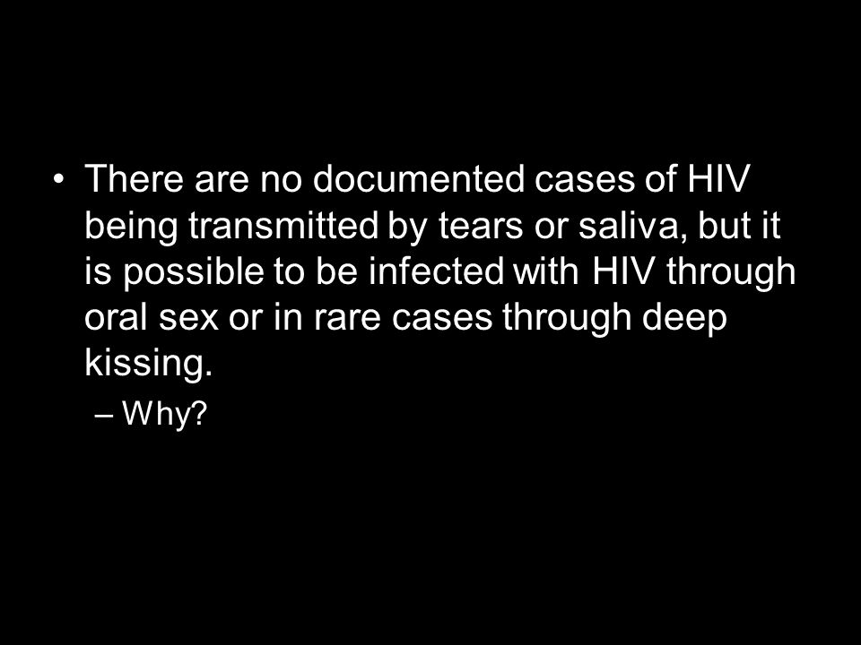 There are no documented cases of HIV being transmitted by tears or saliva, but it is possible to be infected with HIV through oral sex or in rare case