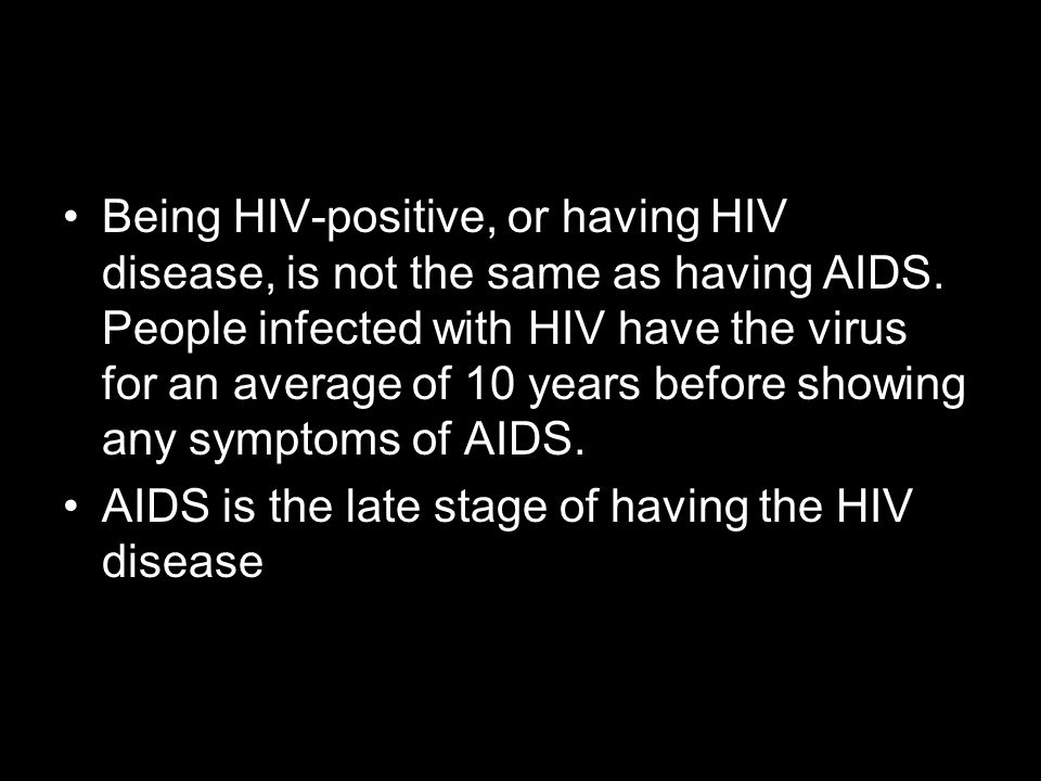 Being HIV-positive, or having HIV disease, is not the same as having AIDS. People infected with HIV have the virus for an average of 10 years before s