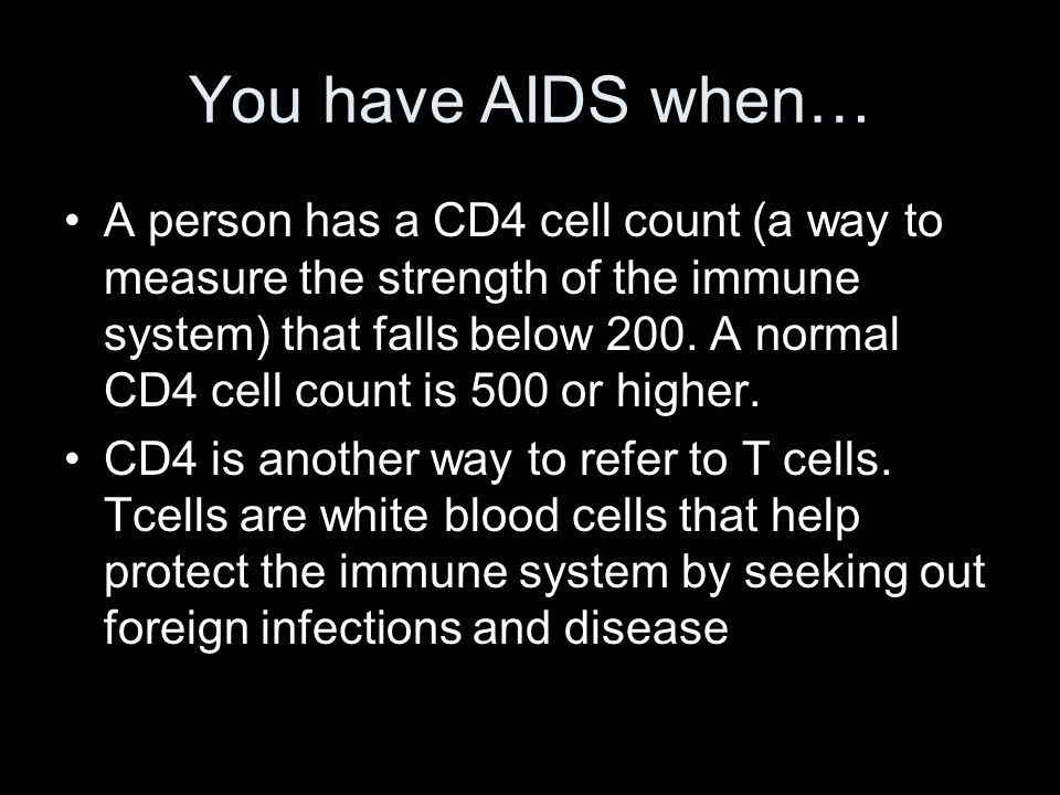 You have AIDS when… A person has a CD4 cell count (a way to measure the strength of the immune system) that falls below 200. A normal CD4 cell count i