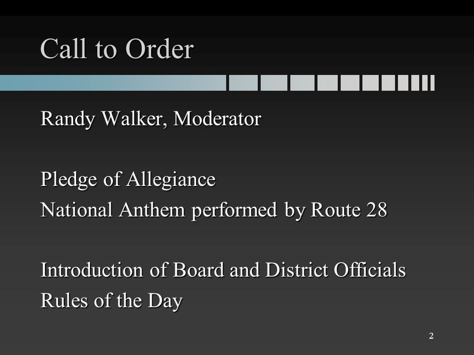 Call to Order Randy Walker, Moderator Pledge of Allegiance National Anthem performed by Route 28 Introduction of Board and District Officials Rules of the Day 2