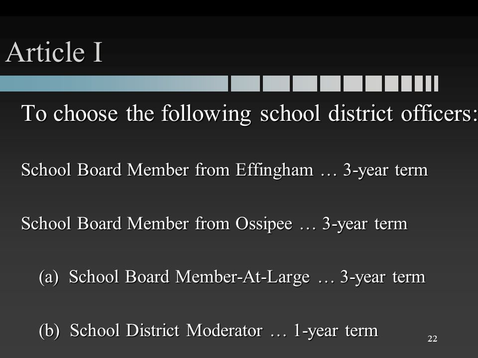 Article I To choose the following school district officers: School Board Member from Effingham … 3-year term School Board Member from Ossipee … 3-year term (a) School Board Member-At-Large … 3-year term (b) School District Moderator … 1-year term 22