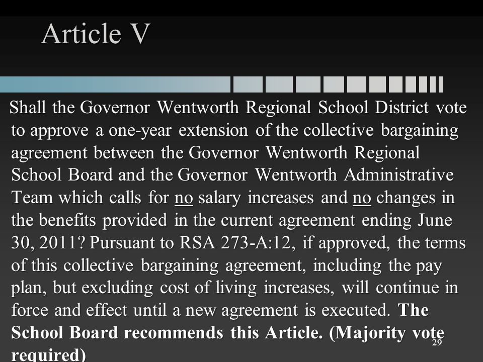 Article V Shall the Governor Wentworth Regional School District vote to approve a one-year extension of the collective bargaining agreement between the Governor Wentworth Regional School Board and the Governor Wentworth Administrative Team which calls for no salary increases and no changes in the benefits provided in the current agreement ending June 30, 2011.