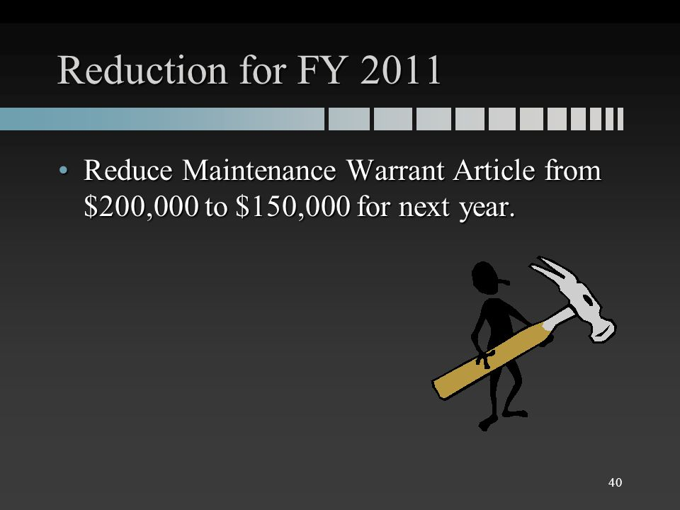 Reduction for FY 2011 Reduce Maintenance Warrant Article from $200,000 to $150,000 for next year.Reduce Maintenance Warrant Article from $200,000 to $150,000 for next year.