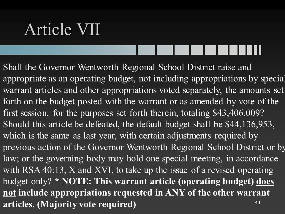 Article VII Shall the Governor Wentworth Regional School District raise and appropriate as an operating budget, not including appropriations by special warrant articles and other appropriations voted separately, the amounts set forth on the budget posted with the warrant or as amended by vote of the first session, for the purposes set forth therein, totaling $43,406,009.