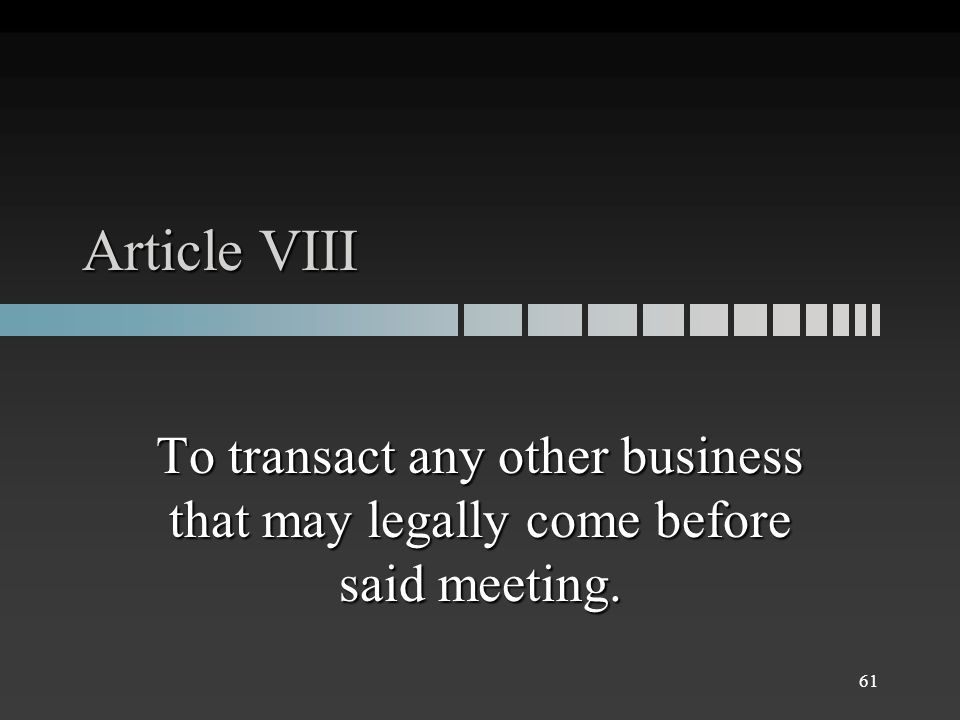 Article VIII To transact any other business that may legally come before said meeting. 61