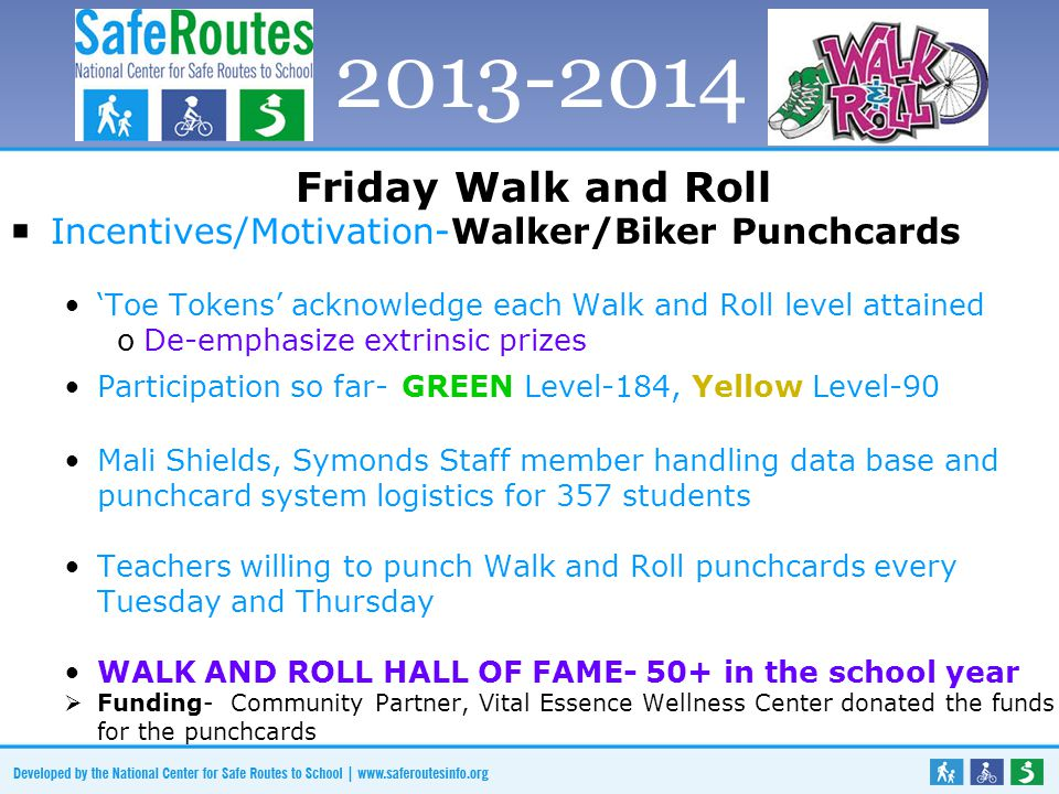 Friday Walk and Roll  Incentives/Motivation-Walker/Biker Punchcards 'Toe Tokens' acknowledge each Walk and Roll level attained oDe-emphasize extrinsic prizes Participation so far- GREEN Level-184, Yellow Level-90 Mali Shields, Symonds Staff member handling data base and punchcard system logistics for 357 students Teachers willing to punch Walk and Roll punchcards every Tuesday and Thursday WALK AND ROLL HALL OF FAME- 50+ in the school year  Funding- Community Partner, Vital Essence Wellness Center donated the funds for the punchcards 2013-2014