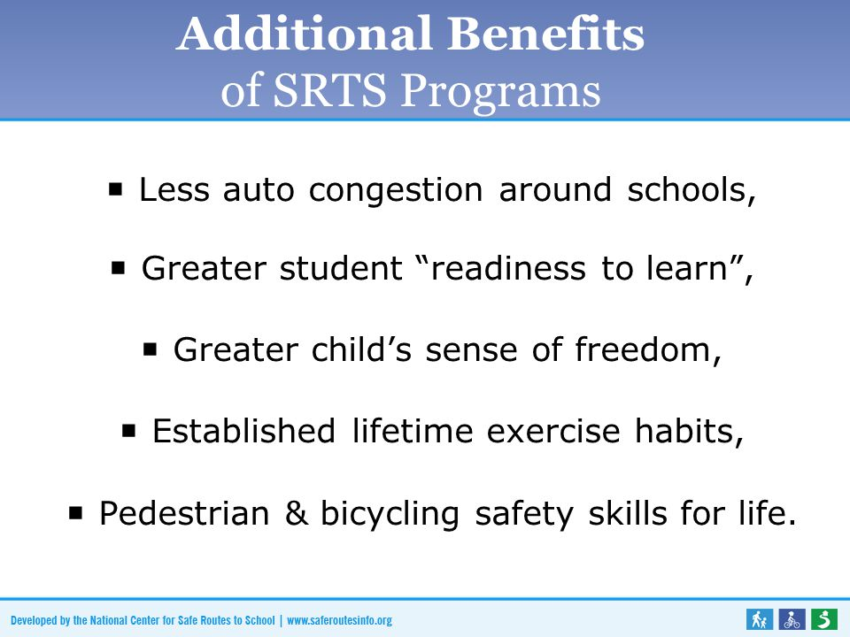 Additional Benefits of SRTS Programs  Less auto congestion around schools,  Greater student readiness to learn ,  Greater child's sense of freedom,  Established lifetime exercise habits,  Pedestrian & bicycling safety skills for life.
