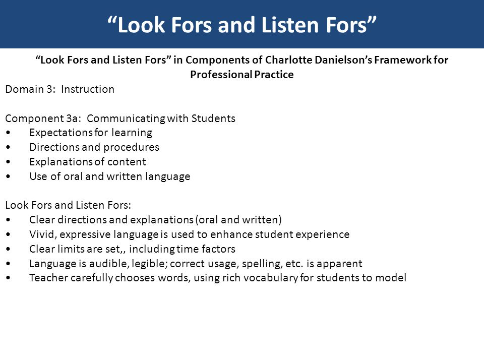 Look Fors and Listen Fors in Components of Charlotte Danielson's Framework for Professional Practice Domain 3: Instruction Component 3b: Using Questioning and Discussion Techniques Quality of questions Discussion techniques Student participation Look Fors and Listen Fors: Essential question is posted for each lesson; question is asked by teacher and answered by students throughout the lesson Questions engage students in an exploration of content, are not rapid fire, low level, recitation of facts Think time is allowed before responses Teacher probes to seek clarification, i.e.