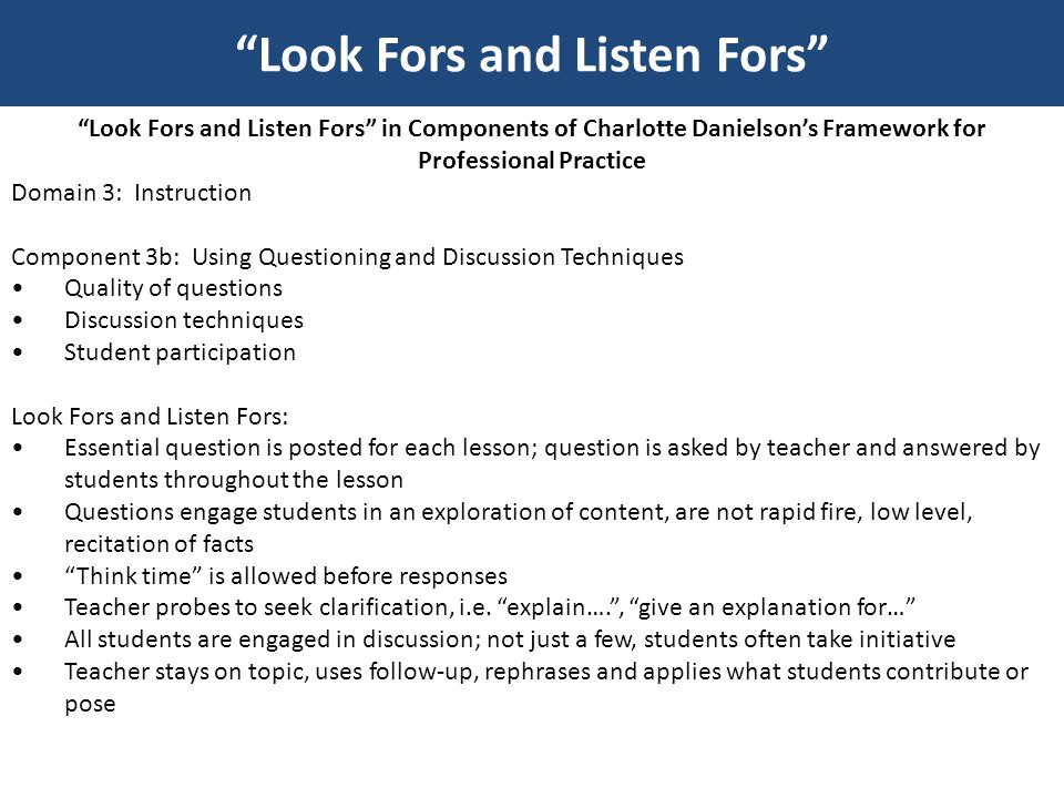Look Fors and Listen Fors in Components of Charlotte Danielson's Framework for Professional Practice Domain 3: Instruction Component 3c: Engaging Students in Learning Activities and assignments Grouping of students Instructional materials and resources Structure and pacing Look Fors and Listen Fors: Instructional artifacts – student work, out of class assignments Teachers uses of examples and metaphors that illustrate new learning; teacher connects with student knowledge, interests and culture Teacher promotes problem-solving; permits choice, encourages depth-find patterns, tests hypotheses, requires thought; is relevant and authentic Groupings are based on instructional goals Materials and resources are ready for student use with little or no disruption Structure of lesson is maintained; pacing is appropriate with a beginning, a middle, and end (closure) Look Fors and Listen Fors